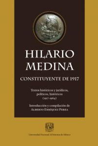 Hilario Medina constituyente de 1917. Documentos jurídicos, políticos, históricos